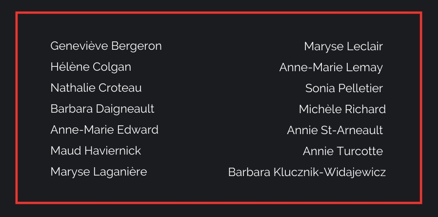 On a black background, the names of the 14 women killed December 6 1989: Geneviève Bergeron Hélène Colgan Nathalie Croteau Barbara Daigneault Anne-Marie Edward Maud Haviernick Maryse Laganière Maryse Leclair Anne-Marie Lemay Sonia Pelletier Michèle Richard Annie St-Arneault Annie Turcotte Barbara Klucznik-Widajewicz