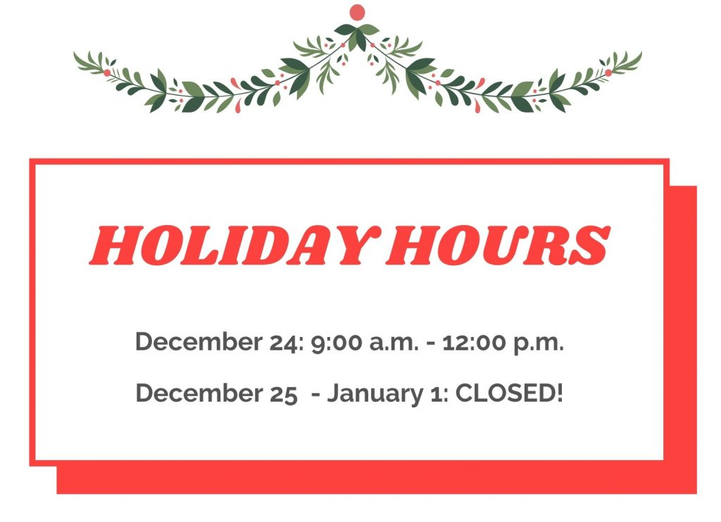 Holiday hours: December 24, close at noon and re-open January 2
